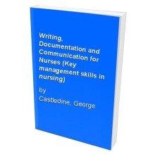 Writing, Documentation and Communication for Nurses (key Management Skills in Nursing)