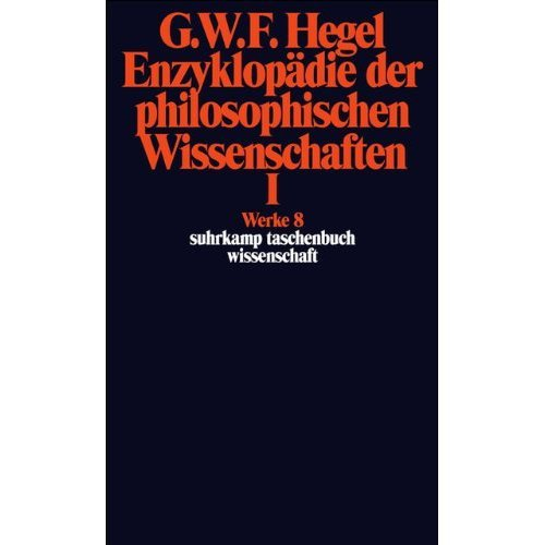 Enzyklopädie der philosophischen Wissenschaften im Grundrisse (1830) I: Die Wissenschaft der Logik. Mit den mündlichen Zusätzen