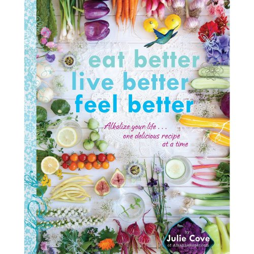 Eat Better, Live Better, Feel Better : Alkalize Your Life... One Delicious Recipe at a Time