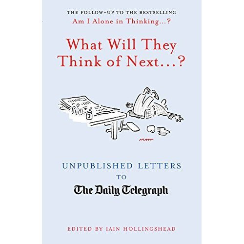 What Will They Think Of Next...?: Unpublished Letters to the Daily Telegraph (Telegraph Books)