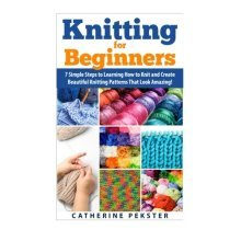 Knitting for Beginners: 7 Simple Steps for Learning How to Knit and Create Easy to Make Knitting Patterns That Look Amazing! (Knitting - Knitting ...