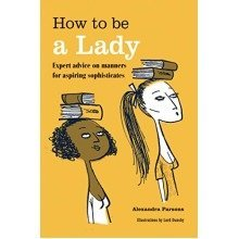 How to Be a Lady: Expert Advice on Manners for Aspiring Sophisticates