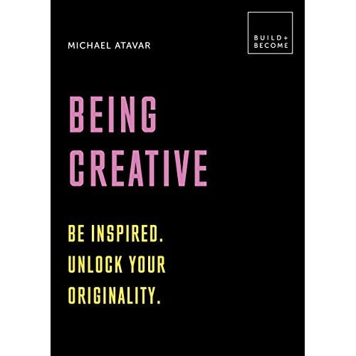 Being Creative: Be inspired. Unlock your originality: 20 thought-provoking lessons (BUILD+BECOME)